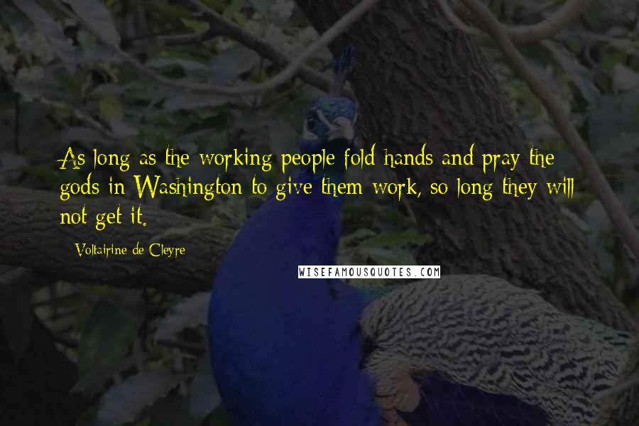 Voltairine De Cleyre quotes: As long as the working-people fold hands and pray the gods in Washington to give them work, so long they will not get it.