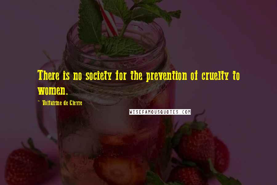Voltairine De Cleyre quotes: There is no society for the prevention of cruelty to women.