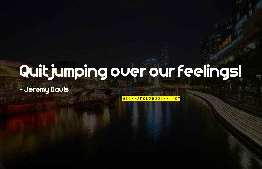 Volunteer Recruitment Quotes By Jeremy Davis: Quit jumping over our feelings!