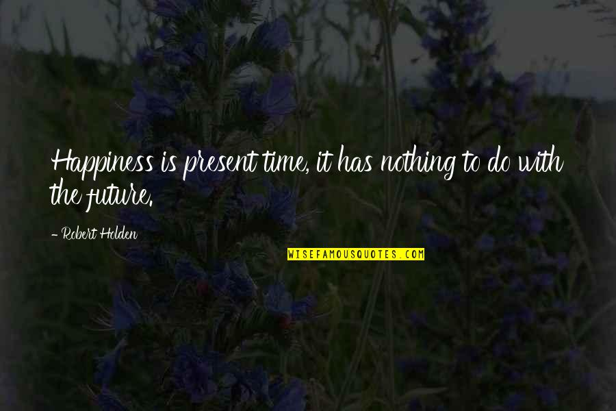 Volunteerwork Quotes By Robert Holden: Happiness is present time, it has nothing to