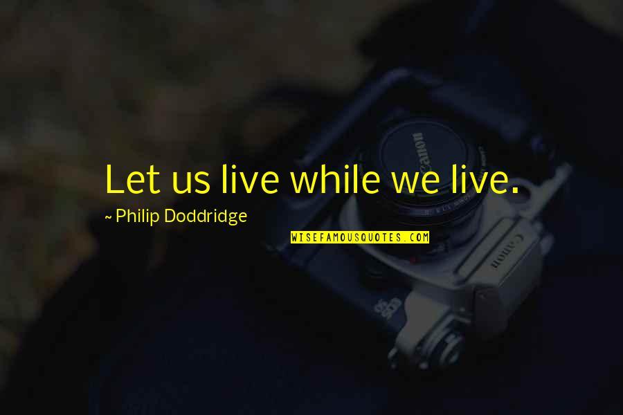 Vomit Movie Quotes By Philip Doddridge: Let us live while we live.