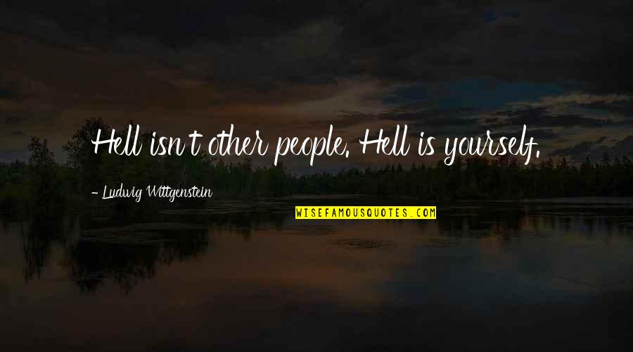 Vomitin Quotes By Ludwig Wittgenstein: Hell isn't other people. Hell is yourself.