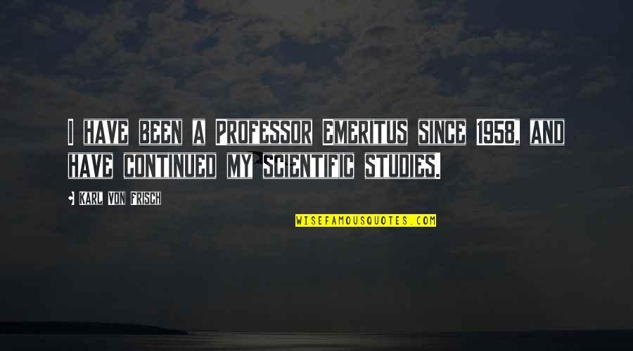 Von Frisch Quotes By Karl Von Frisch: I have been a Professor Emeritus since 1958,
