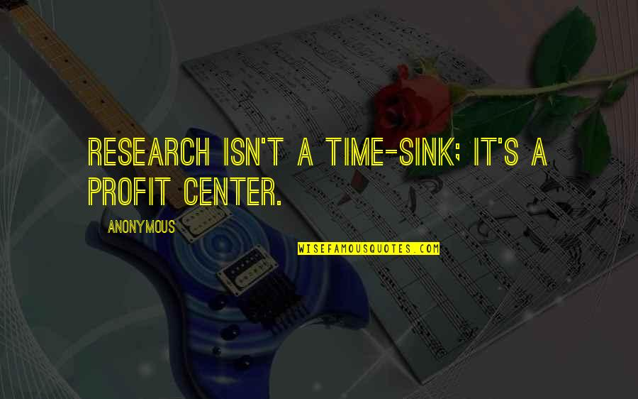 Vorbire Quotes By Anonymous: Research isn't a time-sink; it's a profit center.