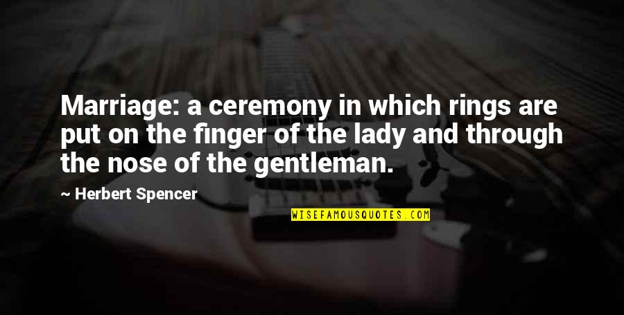Vorbire Quotes By Herbert Spencer: Marriage: a ceremony in which rings are put