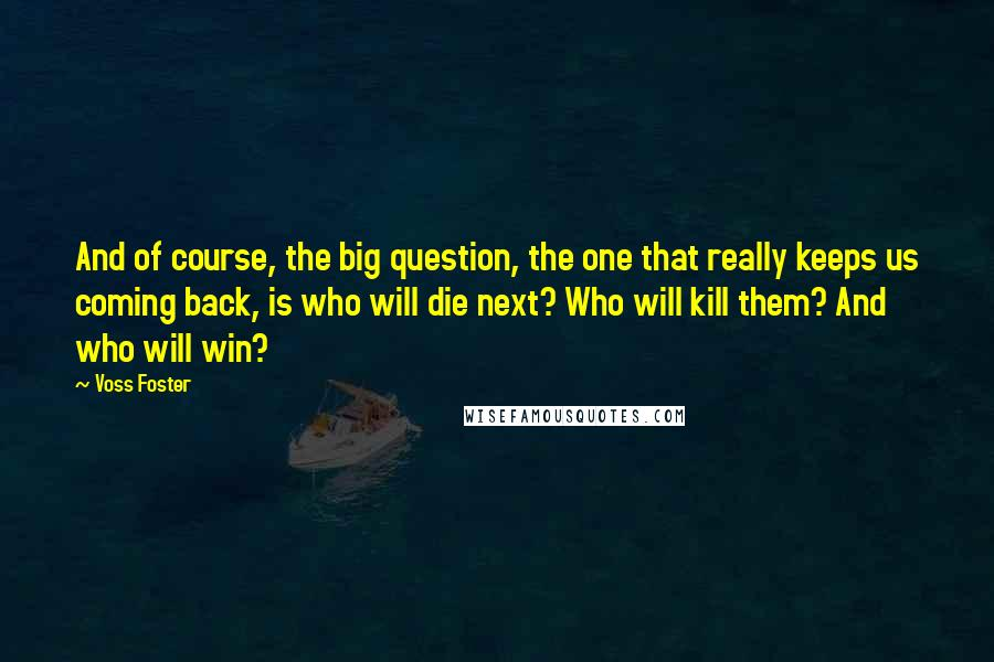 Voss Foster quotes: And of course, the big question, the one that really keeps us coming back, is who will die next? Who will kill them? And who will win?