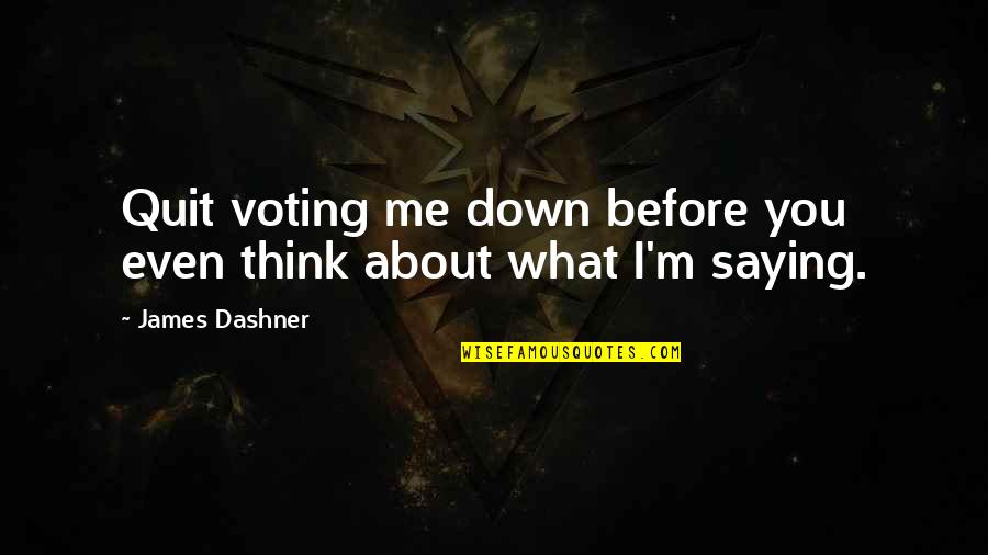 Voting For Me Quotes By James Dashner: Quit voting me down before you even think