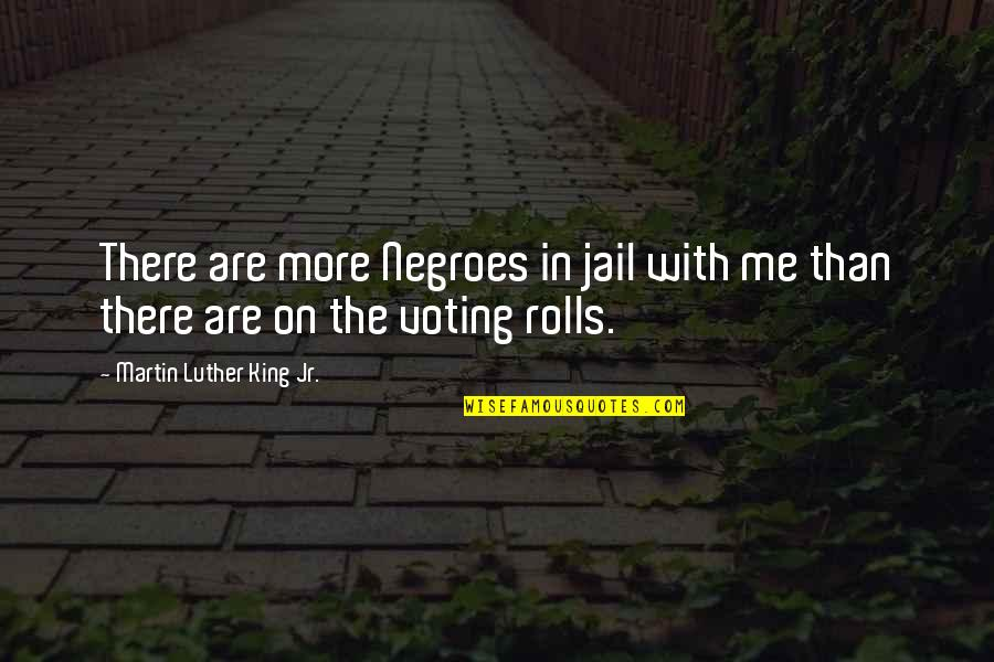 Voting For Me Quotes By Martin Luther King Jr.: There are more Negroes in jail with me