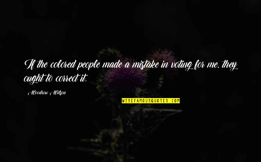 Voting For Me Quotes By Woodrow Wilson: If the colored people made a mistake in
