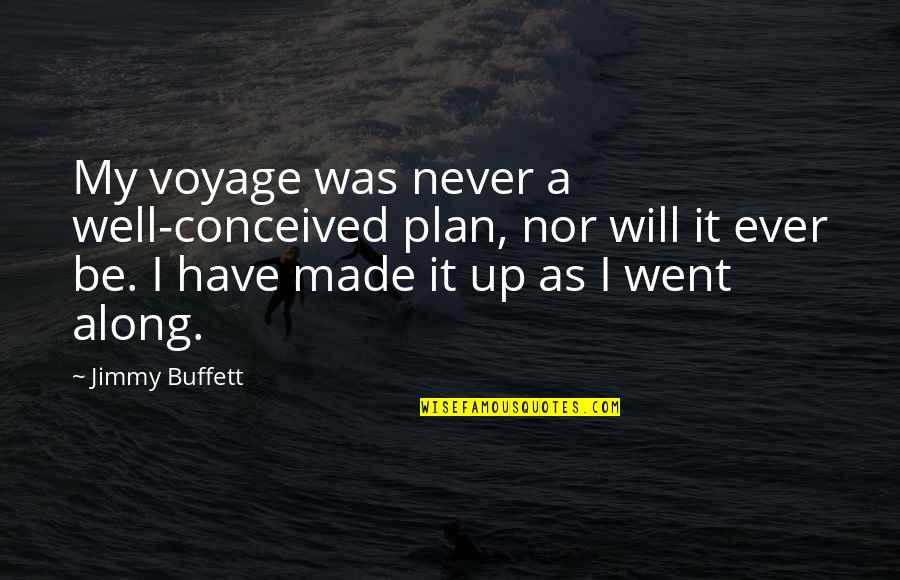 Voyages Quotes By Jimmy Buffett: My voyage was never a well-conceived plan, nor