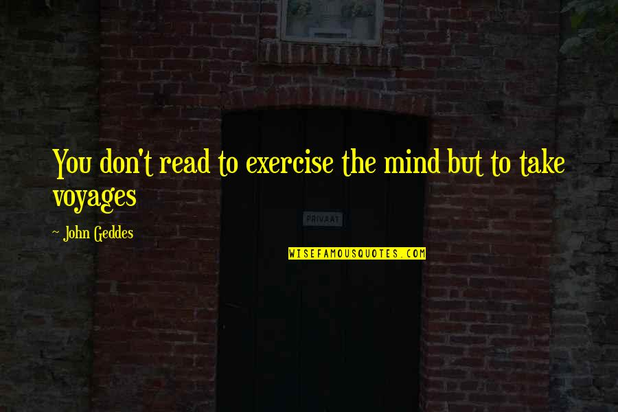 Voyages Quotes By John Geddes: You don't read to exercise the mind but