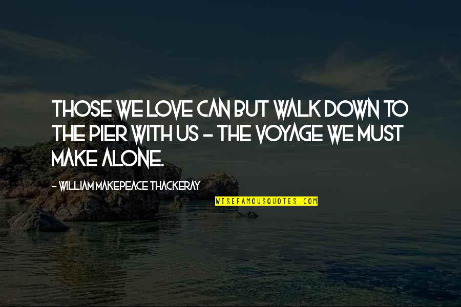 Voyages Quotes By William Makepeace Thackeray: Those we love can but walk down to