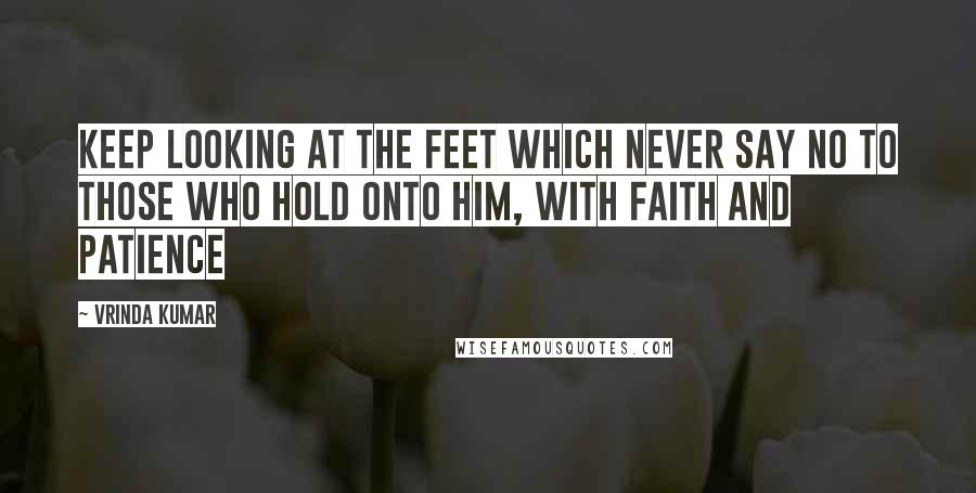 Vrinda Kumar quotes: Keep looking at the feet which never say no to those who hold onto him, with Faith and patience