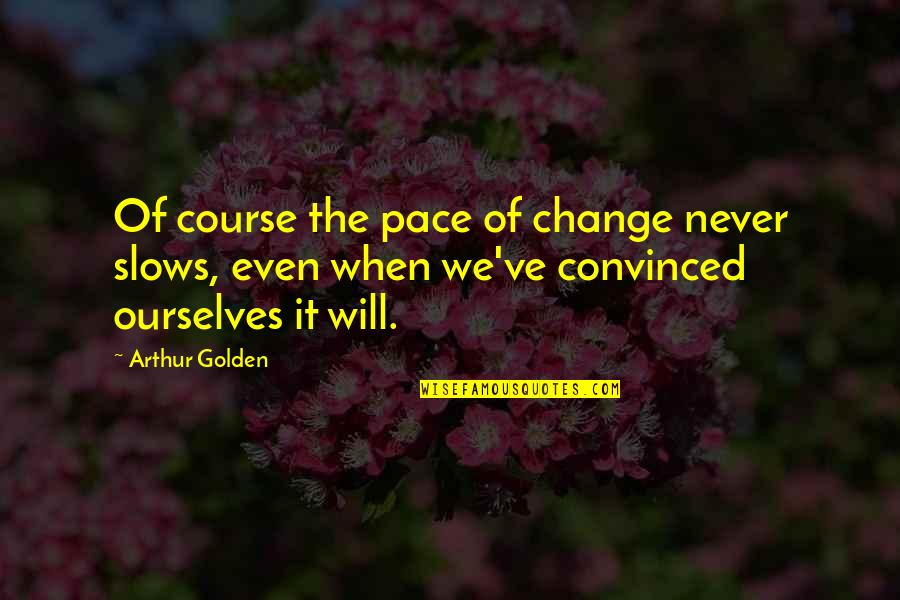 Vrouwelijke Quotes By Arthur Golden: Of course the pace of change never slows,