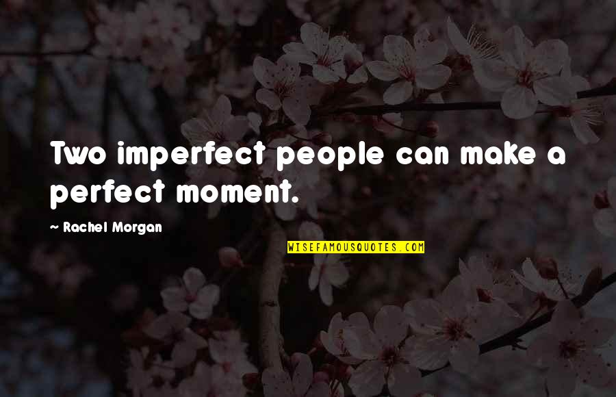 Vrouwelijke Quotes By Rachel Morgan: Two imperfect people can make a perfect moment.