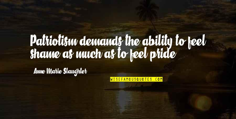 Vruck Quotes By Anne-Marie Slaughter: Patriotism demands the ability to feel shame as
