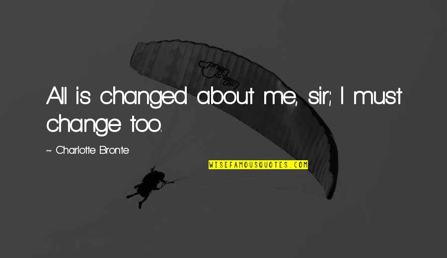 Vruck Quotes By Charlotte Bronte: All is changed about me, sir; I must