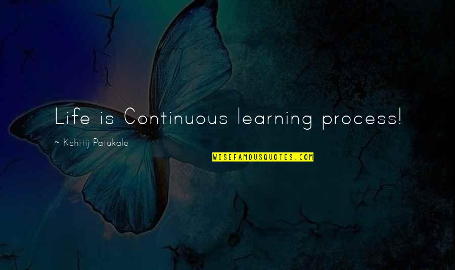 Vruck Quotes By Kshitij Patukale: Life is Continuous learning process!