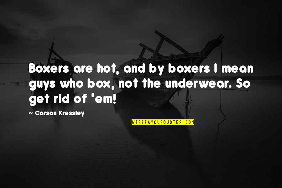 Vs Underwear Quotes By Carson Kressley: Boxers are hot, and by boxers I mean