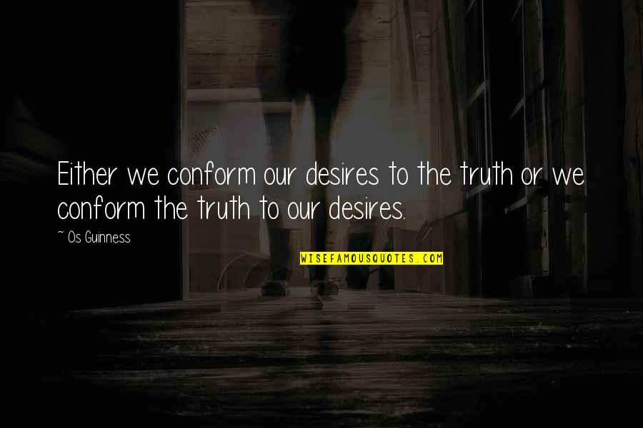 Vucic Quotes By Os Guinness: Either we conform our desires to the truth