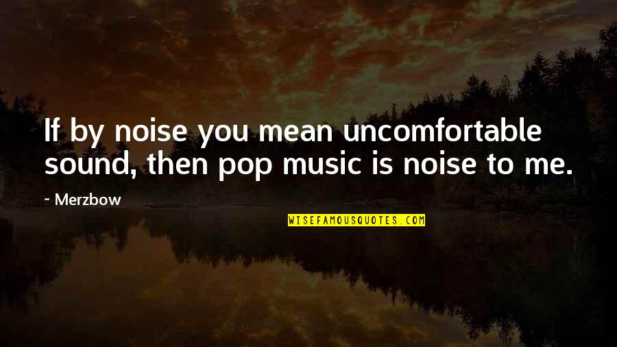 Vulgar Words Quotes By Merzbow: If by noise you mean uncomfortable sound, then