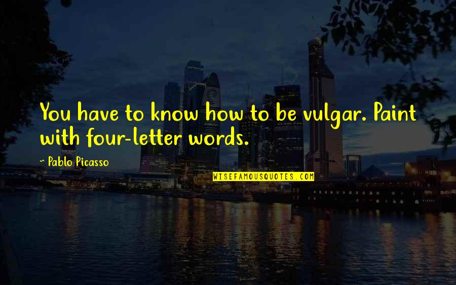 Vulgar Words Quotes By Pablo Picasso: You have to know how to be vulgar.