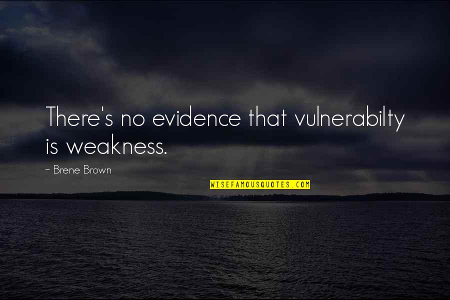 Vulnerabilty Quotes By Brene Brown: There's no evidence that vulnerabilty is weakness.