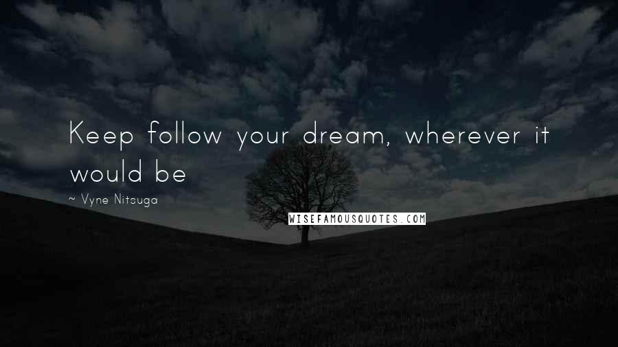 Vyne Nitsuga quotes: Keep follow your dream, wherever it would be