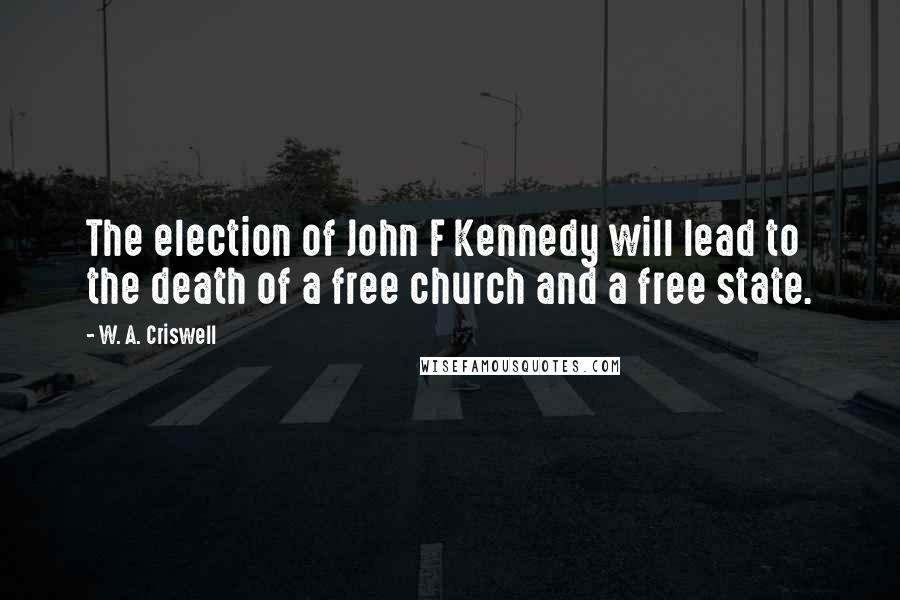 W. A. Criswell quotes: The election of John F Kennedy will lead to the death of a free church and a free state.