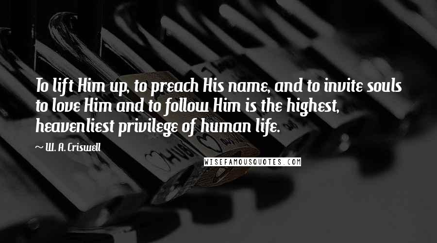 W. A. Criswell quotes: To lift Him up, to preach His name, and to invite souls to love Him and to follow Him is the highest, heavenliest privilege of human life.
