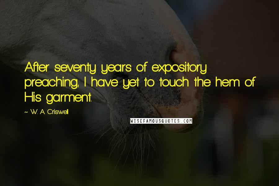 W. A. Criswell quotes: After seventy years of expository preaching, I have yet to touch the hem of His garment.