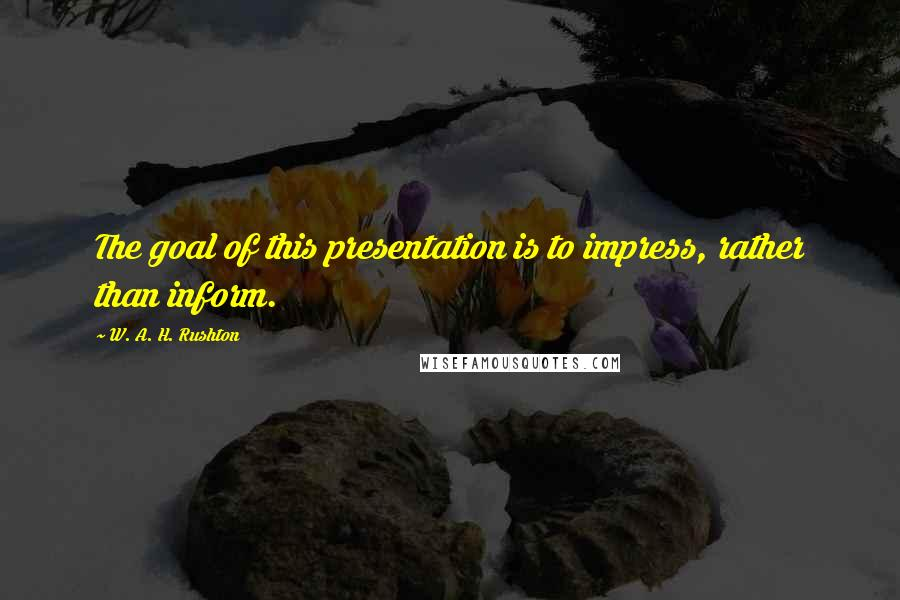 W. A. H. Rushton quotes: The goal of this presentation is to impress, rather than inform.