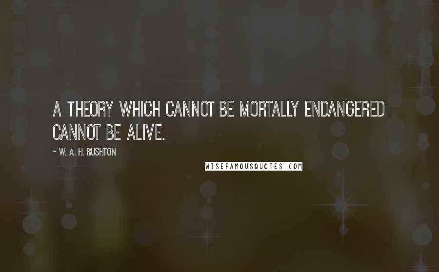 W. A. H. Rushton quotes: A theory which cannot be mortally endangered cannot be alive.