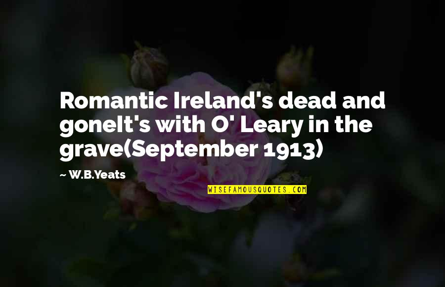 W B Yeats Irish Quotes By W.B.Yeats: Romantic Ireland's dead and goneIt's with O' Leary