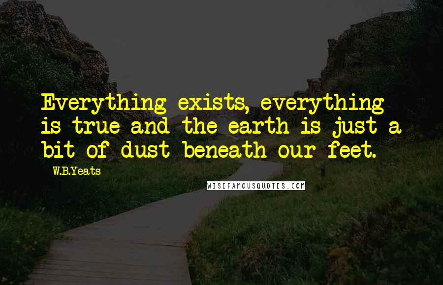 W.B.Yeats quotes: Everything exists, everything is true and the earth is just a bit of dust beneath our feet.