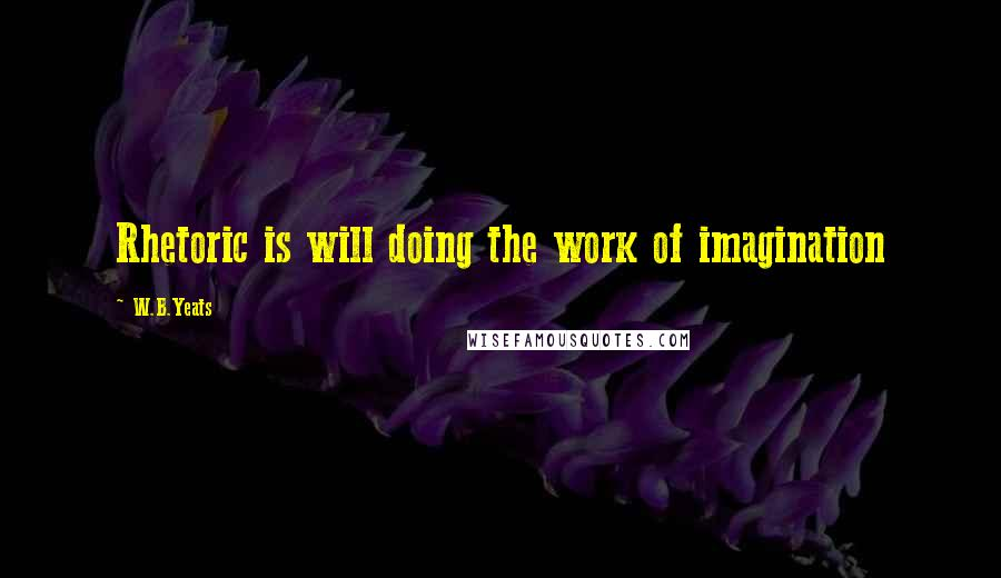 W.B.Yeats quotes: Rhetoric is will doing the work of imagination