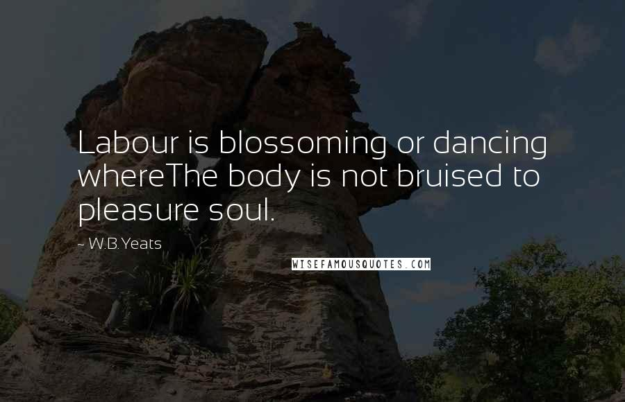 W.B.Yeats quotes: Labour is blossoming or dancing whereThe body is not bruised to pleasure soul.