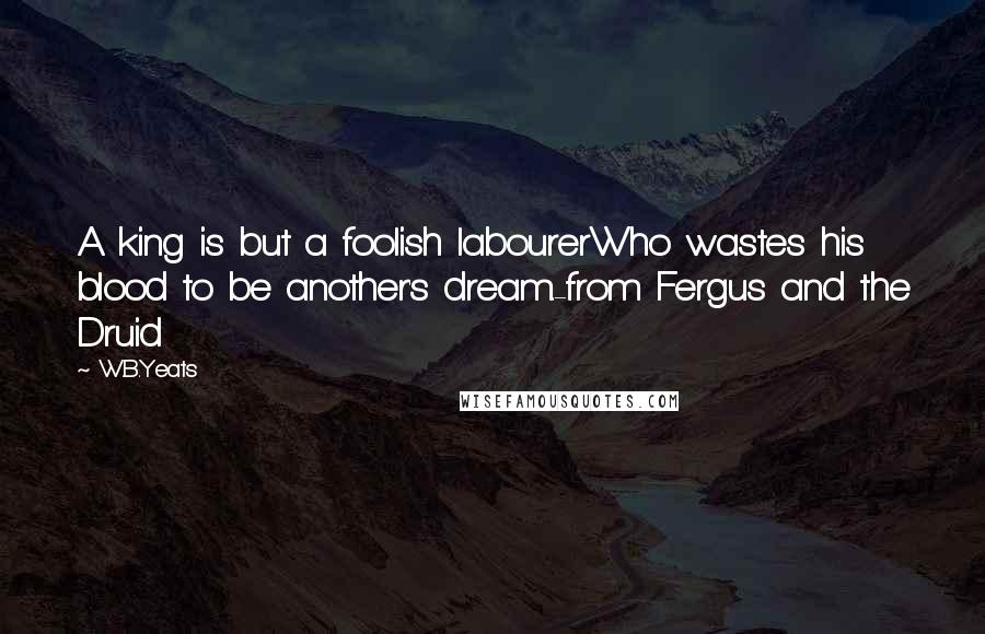 W.B.Yeats quotes: A king is but a foolish labourerWho wastes his blood to be another's dream.-from Fergus and the Druid