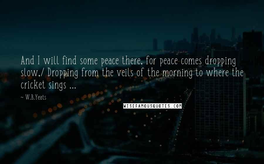 W.B.Yeats quotes: And I will find some peace there, for peace comes dropping slow,/ Dropping from the veils of the morning to where the cricket sings ...