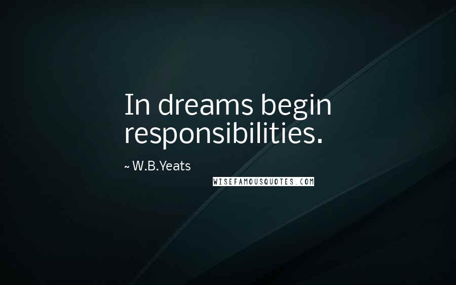 W.B.Yeats quotes: In dreams begin responsibilities.