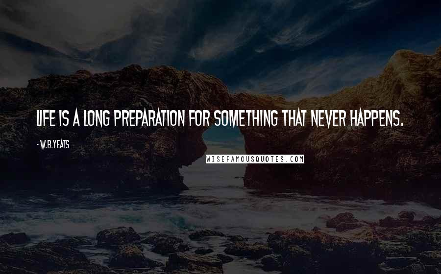 W.B.Yeats quotes: Life is a long preparation for something that never happens.