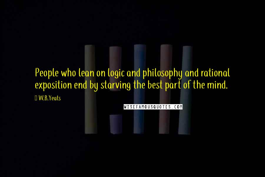 W.B.Yeats quotes: People who lean on logic and philosophy and rational exposition end by starving the best part of the mind.