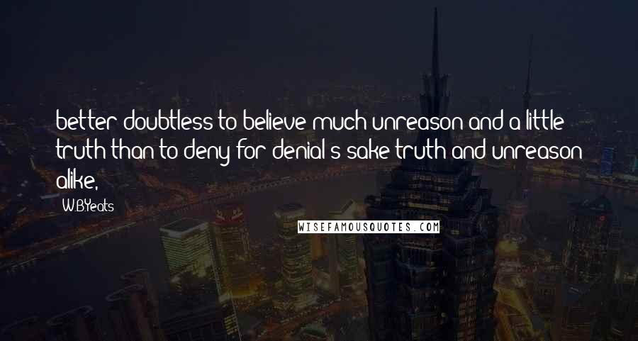 W.B.Yeats quotes: better doubtless to believe much unreason and a little truth than to deny for denial's sake truth and unreason alike,