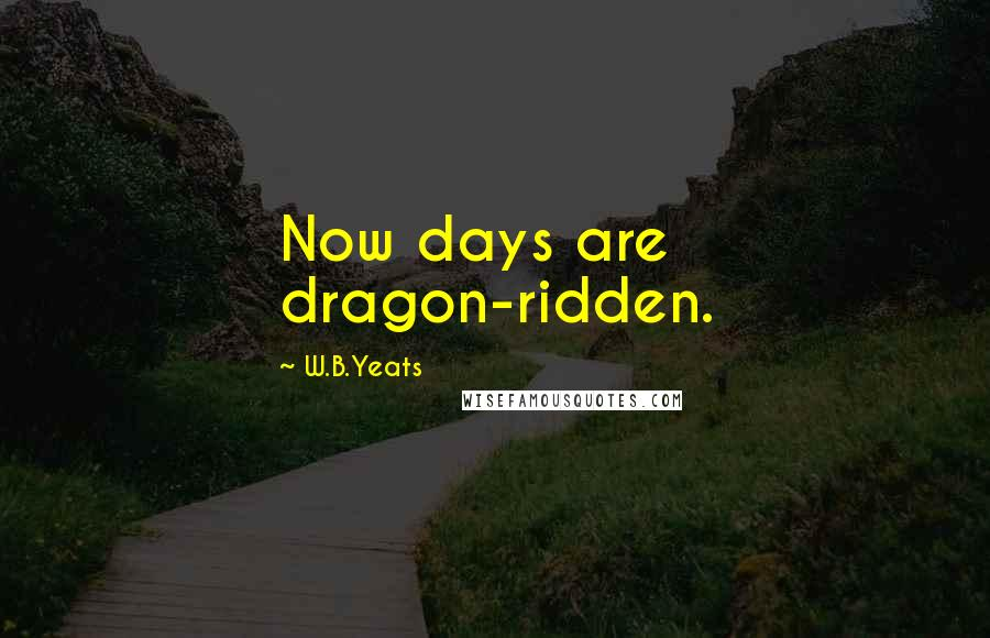 W.B.Yeats quotes: Now days are dragon-ridden.