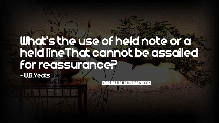W.B.Yeats quotes: What's the use of held note or a held lineThat cannot be assailed for reassurance?