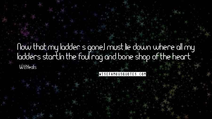 W.B.Yeats quotes: Now that my ladder's gone,I must lie down where all my ladders start,In the foul rag-and-bone shop of the heart.