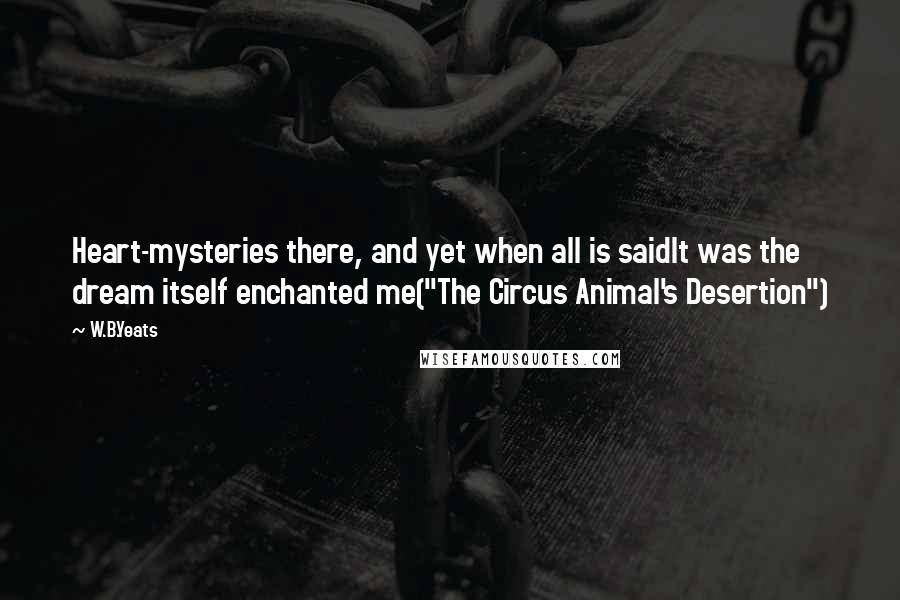 """W.B.Yeats quotes: Heart-mysteries there, and yet when all is saidIt was the dream itself enchanted me(""""The Circus Animal's Desertion"""")"""