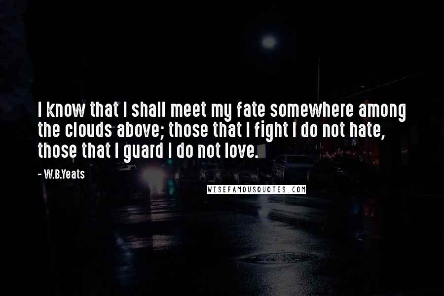 W.B.Yeats quotes: I know that I shall meet my fate somewhere among the clouds above; those that I fight I do not hate, those that I guard I do not love.