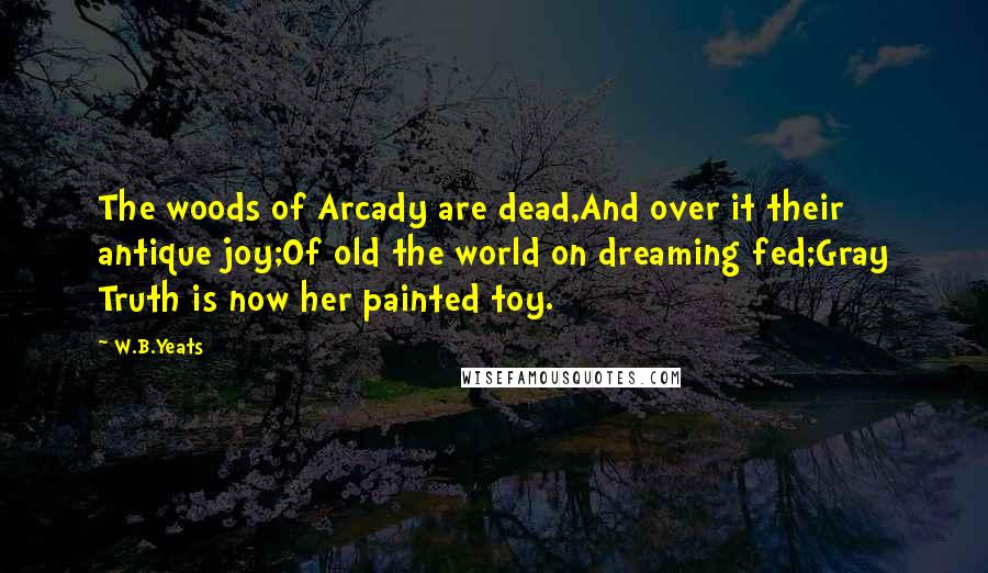 W.B.Yeats quotes: The woods of Arcady are dead,And over it their antique joy;Of old the world on dreaming fed;Gray Truth is now her painted toy.