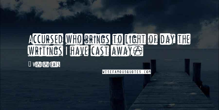 W.B.Yeats quotes: Accursed who brings to light of day the writings I have cast away.